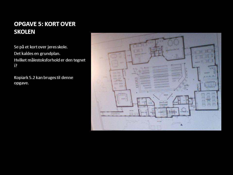 OPGAVE 5: KORT OVER SKOLEN Se på et kort over jeres skole. Det kaldes en grundplan. Hvilket målestoksforhold er den tegnet i? Kopiark 5.2 kan bruges t