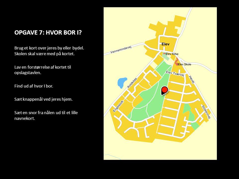 OPGAVE 7: HVOR BOR I? Brug et kort over jeres by eller bydel. Skolen skal være med på kortet. Lav en forstørrelse af kortet til opslagstavlen. Find ud