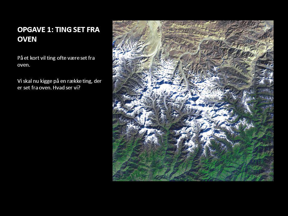 OPGAVE 1: TING SET FRA OVEN På et kort vil ting ofte være set fra oven. Vi skal nu kigge på en række ting, der er set fra oven. Hvad ser vi?