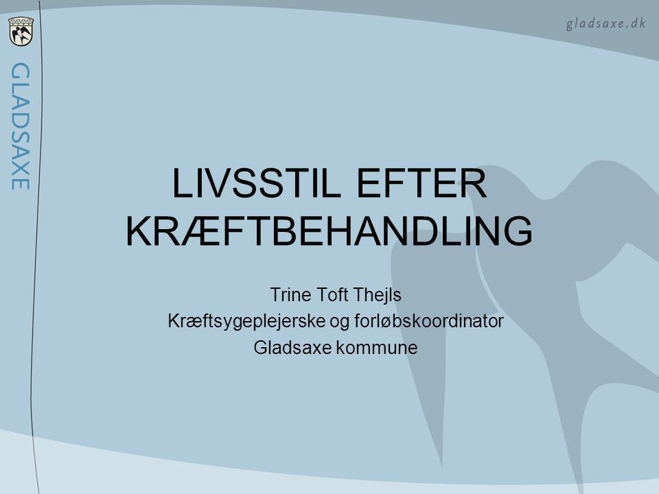 LIVSSTIL EFTER KRÆFTBEHANDLING Trine Toft Thejls Kræftsygeplejerske og forløbskoordinator Gladsaxe kommune