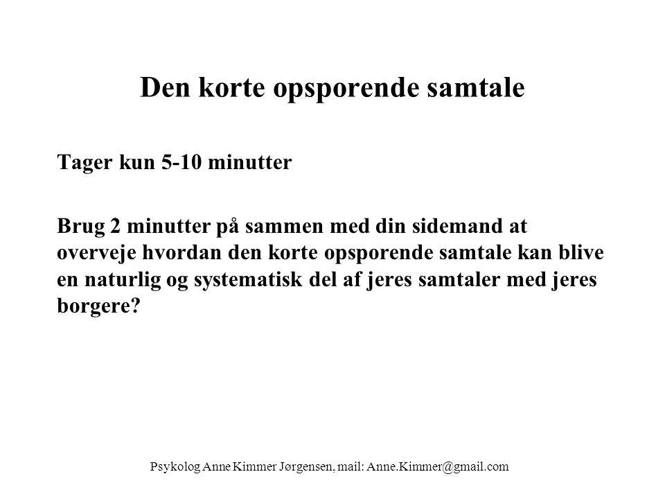 Psykolog Anne Kimmer Jørgensen, mail: Anne.Kimmer@gmail.com Den korte opsporende samtale Tager kun 5-10 minutter Brug 2 minutter på sammen med din sidemand at overveje hvordan den korte opsporende samtale kan blive en naturlig og systematisk del af jeres samtaler med jeres borgere?