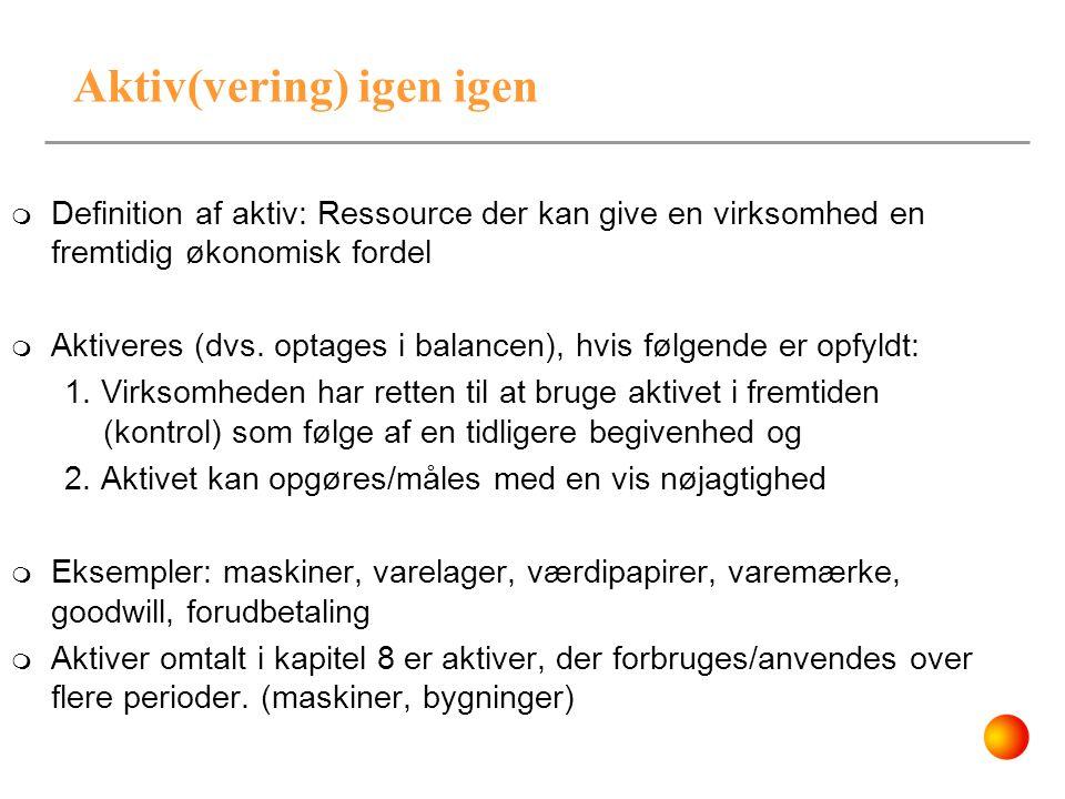 Aktiv(vering) igen igen  Definition af aktiv: Ressource der kan give en virksomhed en fremtidig økonomisk fordel  Aktiveres (dvs. optages i balancen