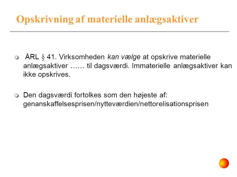 Opskrivning af materielle anlægsaktiver  ÅRL § 41. Virksomheden kan vælge at opskrive materielle anlægsaktiver …… til dagsværdi. Immaterielle anlægsa