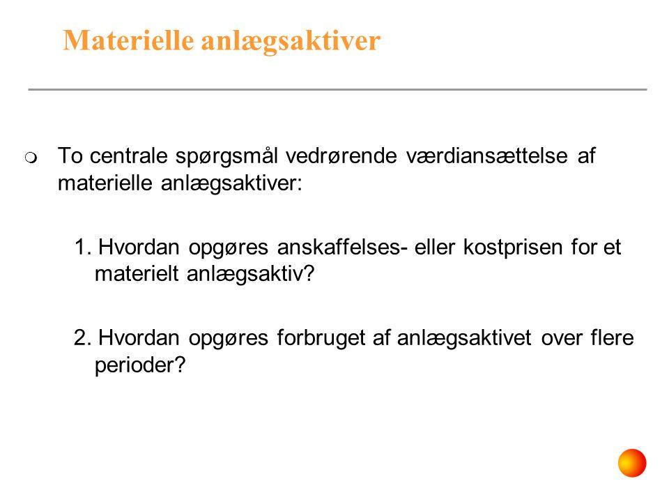 Materielle anlægsaktiver  To centrale spørgsmål vedrørende værdiansættelse af materielle anlægsaktiver: 1. Hvordan opgøres anskaffelses- eller kostpr