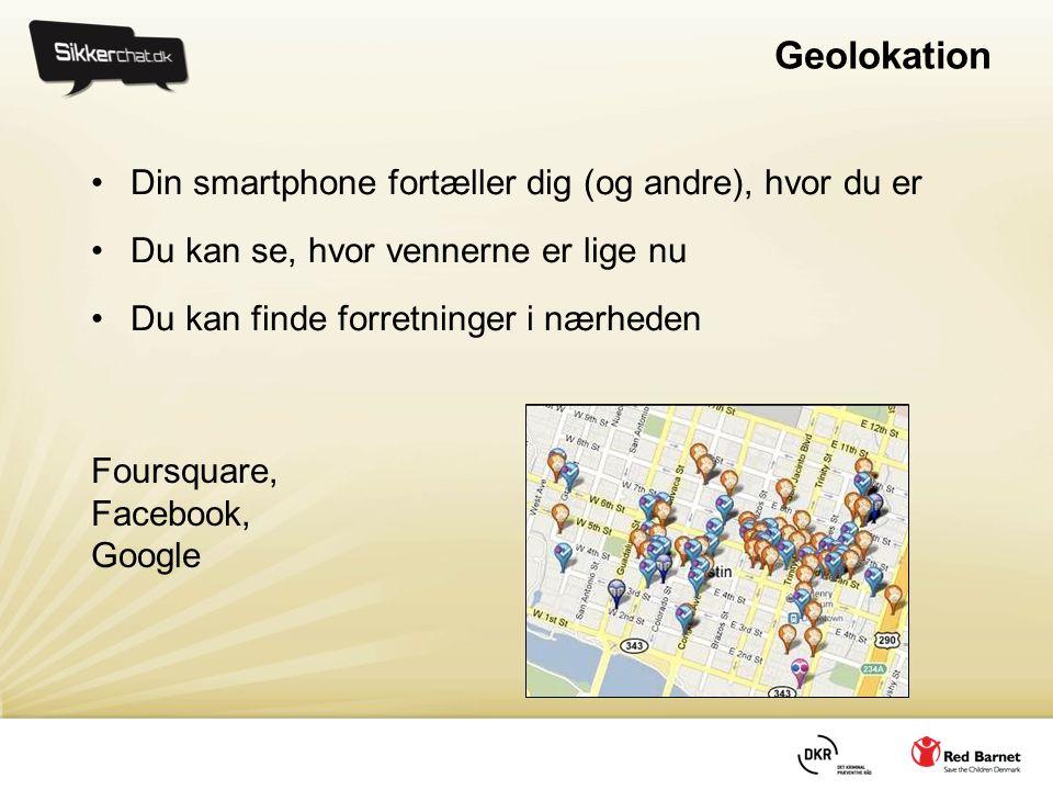 Geolokation •Din smartphone fortæller dig (og andre), hvor du er •Du kan se, hvor vennerne er lige nu •Du kan finde forretninger i nærheden Foursquare, Facebook, Google