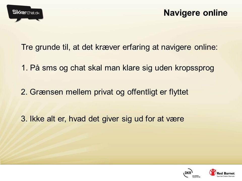 Navigere online 1. På sms og chat skal man klare sig uden kropssprog 2. Grænsen mellem privat og offentligt er flyttet 3. Ikke alt er, hvad det giver