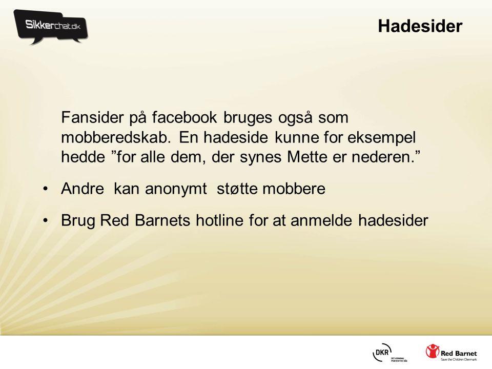 """Hadesider Fansider på facebook bruges også som mobberedskab. En hadeside kunne for eksempel hedde """"for alle dem, der synes Mette er nederen."""" •Andre k"""