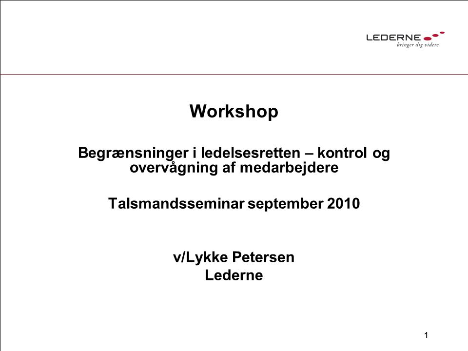 1 Workshop Begrænsninger i ledelsesretten – kontrol og overvågning af medarbejdere Talsmandsseminar september 2010 v/Lykke Petersen Lederne