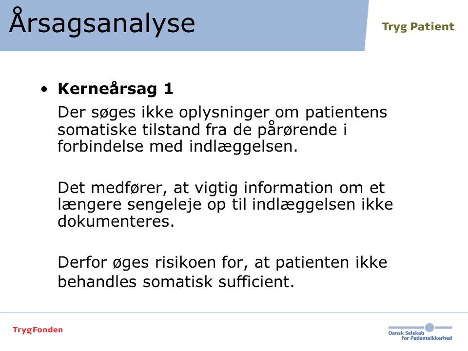 Årsagsanalyse •Kerneårsag 1 Der søges ikke oplysninger om patientens somatiske tilstand fra de pårørende i forbindelse med indlæggelsen. Det medfører,