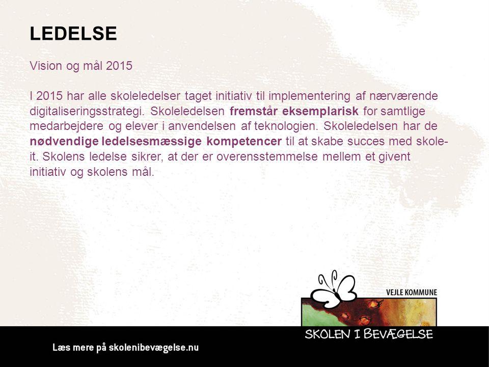 LEDELSE Vision og mål 2015 I 2015 har alle skoleledelser taget initiativ til implementering af nærværende digitaliseringsstrategi. Skoleledelsen frems