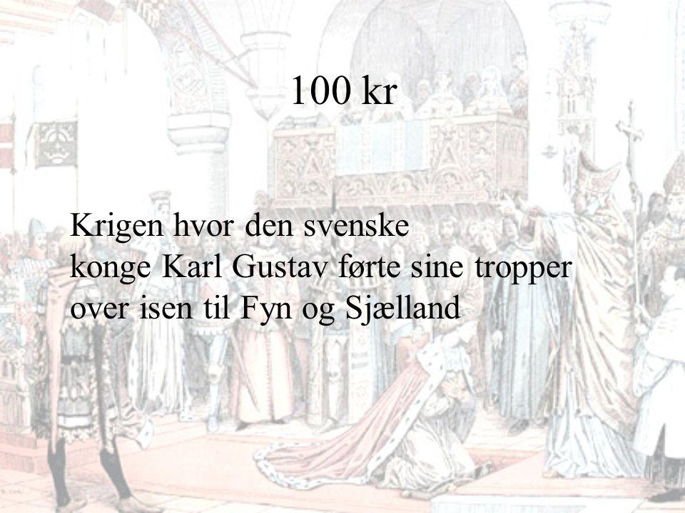 100 kr Krigen hvor den svenske konge Karl Gustav førte sine tropper over isen til Fyn og Sjælland