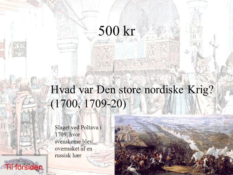 500 kr Hvad var Den store nordiske Krig? (1700, 1709-20) Slaget ved Poltava i 1709, hvor svenskerne blev overrasket af en russisk hær