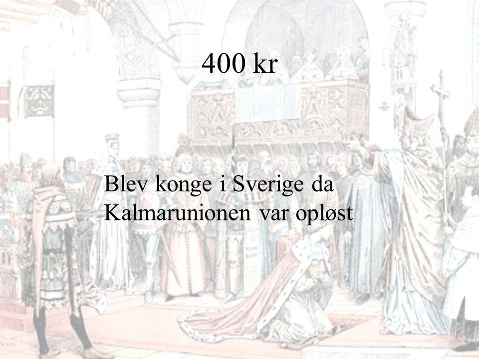 400 kr Blev konge i Sverige da Kalmarunionen var opløst