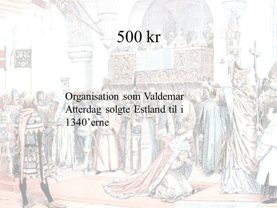 500 kr Organisation som Valdemar Atterdag solgte Estland til i 1340'erne