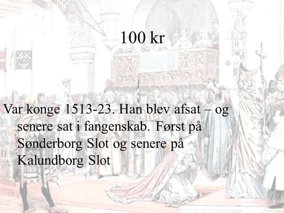 100 kr Var konge 1513-23. Han blev afsat – og senere sat i fangenskab. Først på Sønderborg Slot og senere på Kalundborg Slot