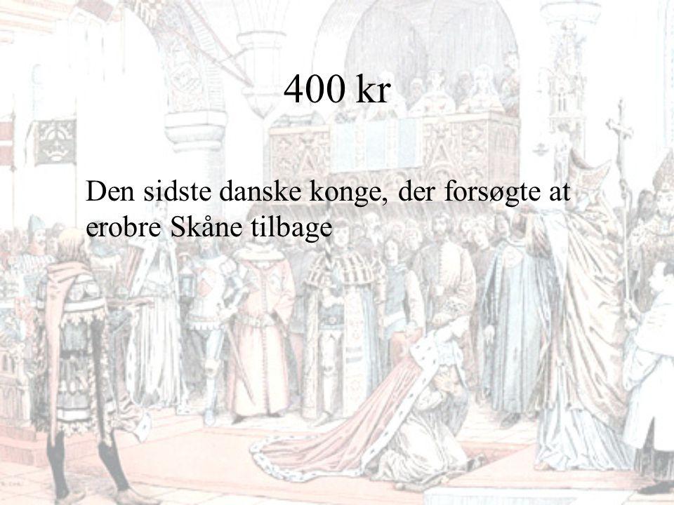 400 kr Den sidste danske konge, der forsøgte at erobre Skåne tilbage
