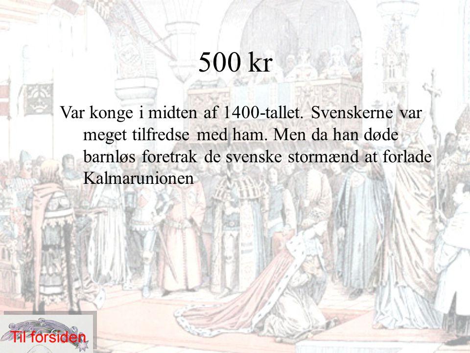 500 kr Var konge i midten af 1400-tallet. Svenskerne var meget tilfredse med ham. Men da han døde barnløs foretrak de svenske stormænd at forlade Kalm
