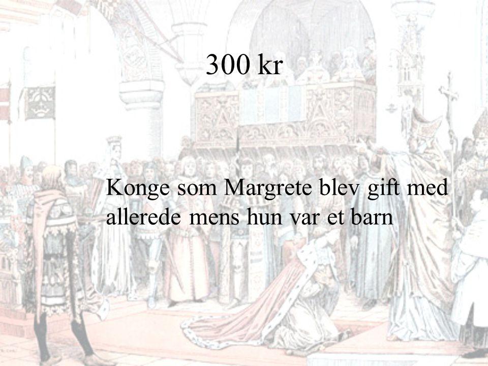 300 kr Konge som Margrete blev gift med allerede mens hun var et barn