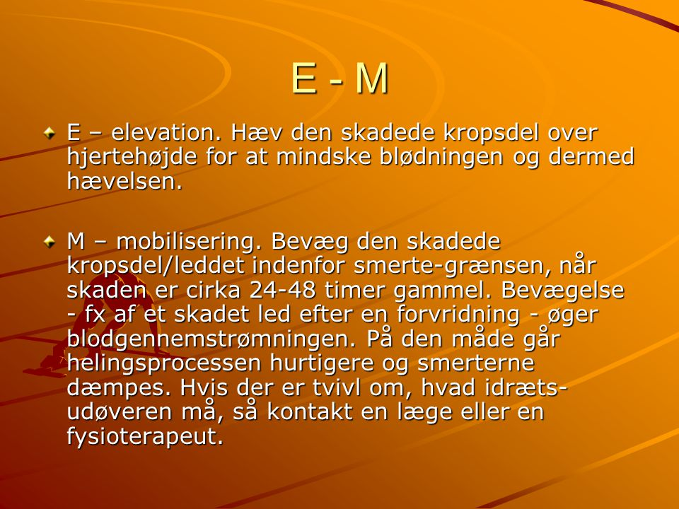E - M E – elevation. Hæv den skadede kropsdel over hjertehøjde for at mindske blødningen og dermed hævelsen. M – mobilisering. Bevæg den skadede krops