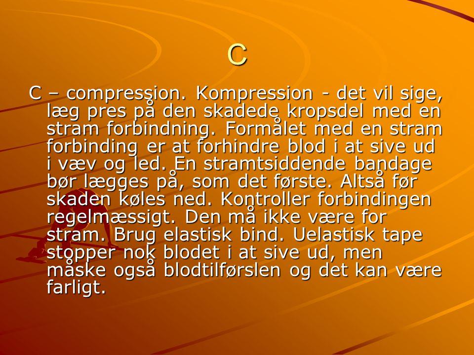 C C – compression. Kompression - det vil sige, læg pres på den skadede kropsdel med en stram forbindning. Formålet med en stram forbinding er at forhi