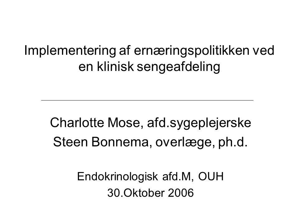 Implementering af ernæringspolitikken ved en klinisk sengeafdeling Charlotte Mose, afd.sygeplejerske Steen Bonnema, overlæge, ph.d. Endokrinologisk af