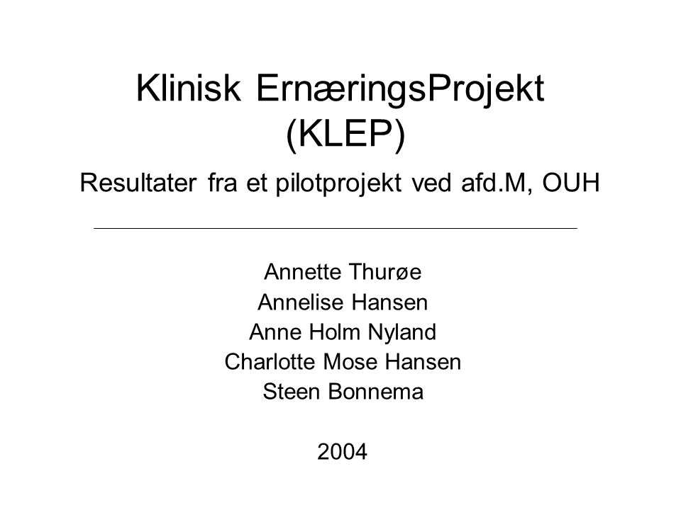 Klinisk ErnæringsProjekt (KLEP) Resultater fra et pilotprojekt ved afd.M, OUH Annette Thurøe Annelise Hansen Anne Holm Nyland Charlotte Mose Hansen St