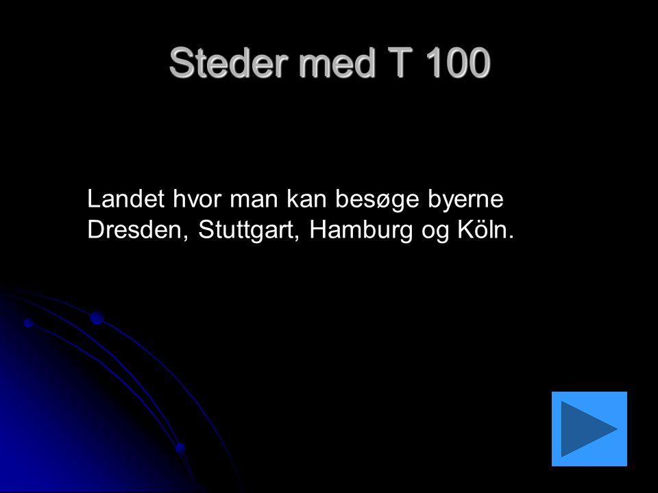 Steder med T 100 Landet hvor man kan besøge byerne Dresden, Stuttgart, Hamburg og Köln.
