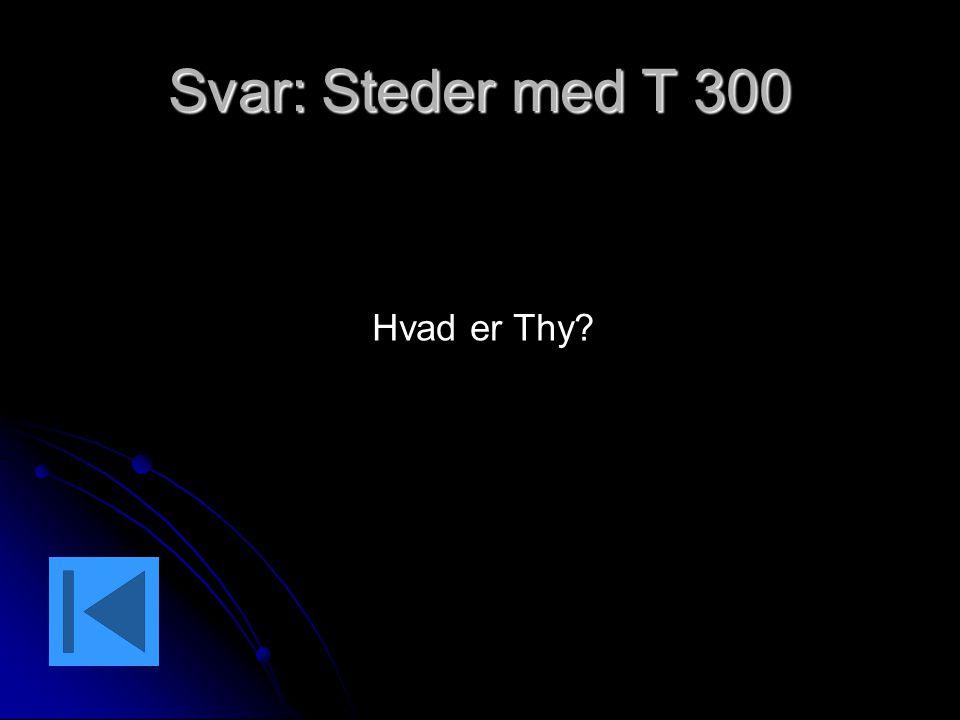 Svar: Steder med T 300 Hvad er Thy?