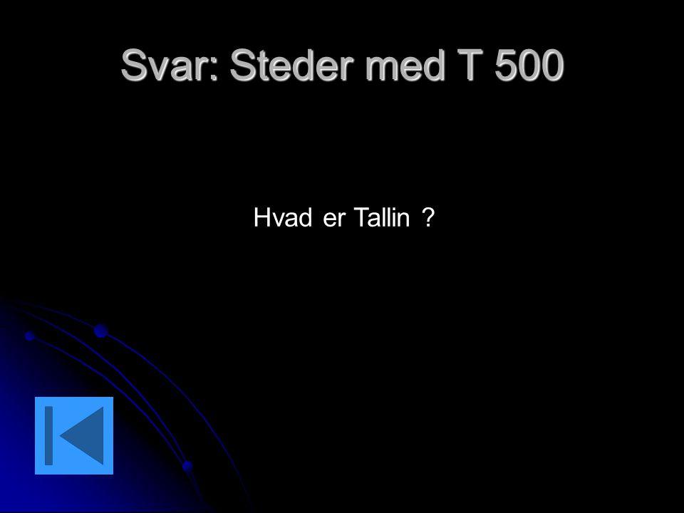 Svar: Steder med T 500 Hvad er Tallin ?