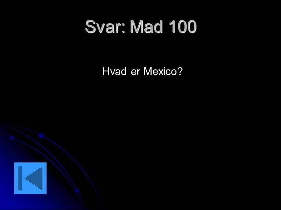 Svar: Mad 100 Hvad er Mexico?
