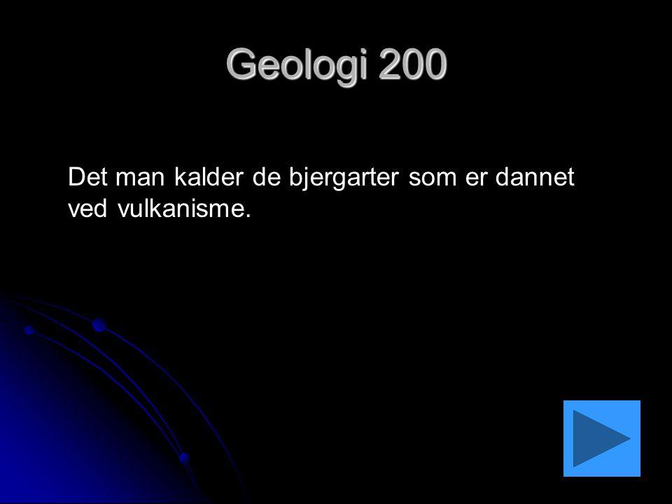 Geologi 200 Det man kalder de bjergarter som er dannet ved vulkanisme.