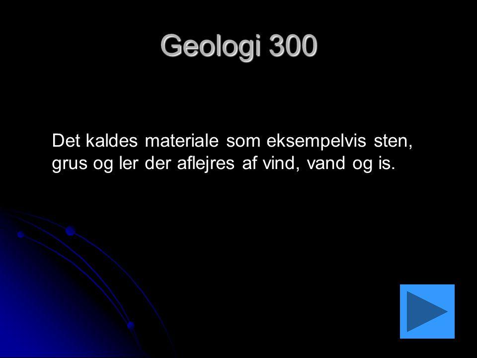 Geologi 300 Det kaldes materiale som eksempelvis sten, grus og ler der aflejres af vind, vand og is.