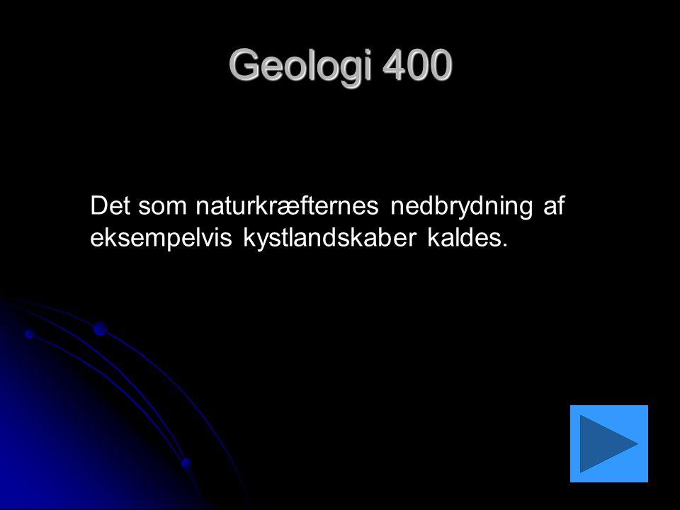 Geologi 400 Det som naturkræfternes nedbrydning af eksempelvis kystlandskaber kaldes.