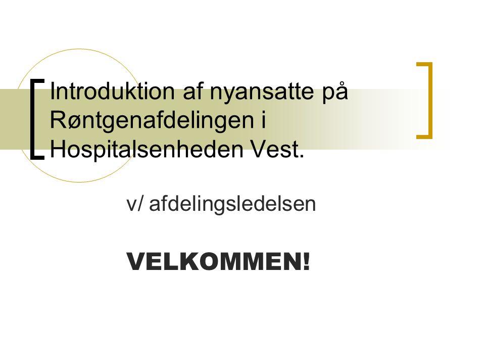 Introduktion af nyansatte på Røntgenafdelingen i Hospitalsenheden Vest. v/ afdelingsledelsen VELKOMMEN!