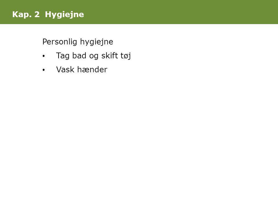 Kap. 2 Hygiejne Personlig hygiejne • Tag bad og skift tøj • Vask hænder