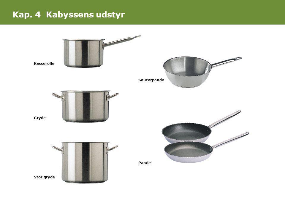 Kap. 4 Kabyssens udstyr Kasserolle Gryde Stor gryde Sauterpande Pande