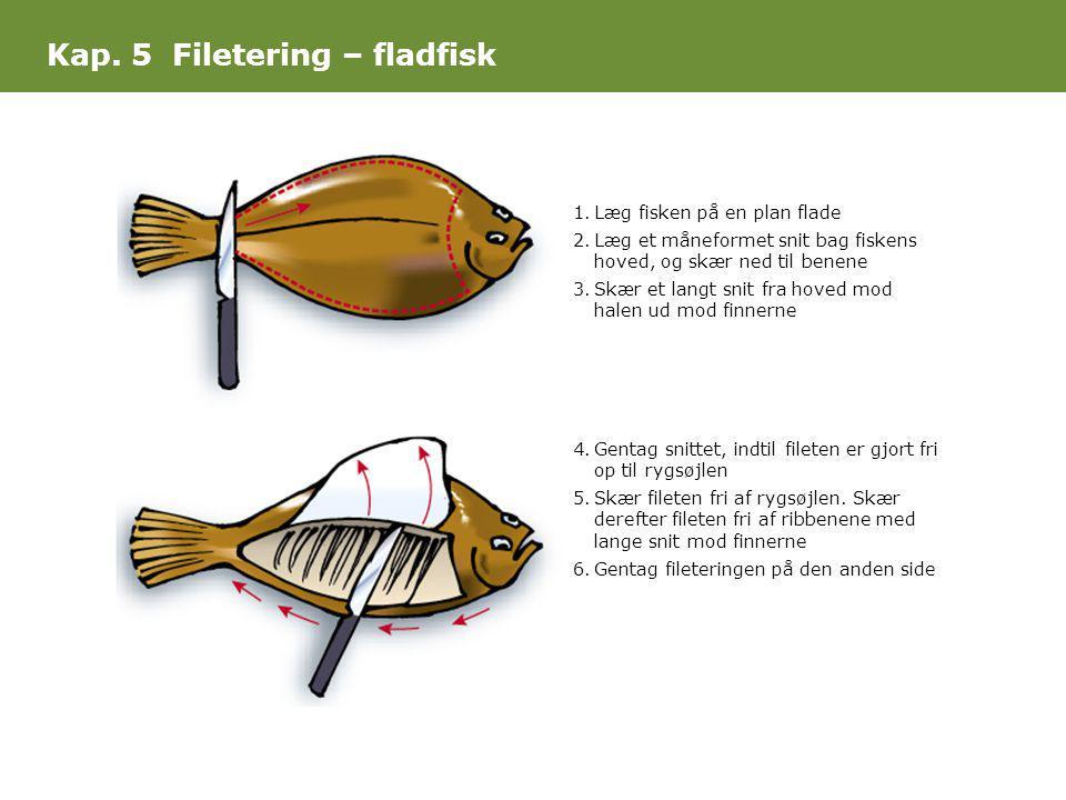Kap. 5 Filetering – fladfisk 1.Læg fisken på en plan flade 2.Læg et måneformet snit bag fiskens hoved, og skær ned til benene 3.Skær et langt snit fra