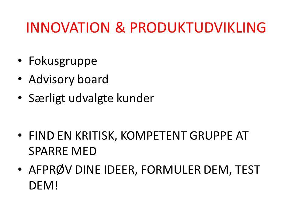 INNOVATION & PRODUKTUDVIKLING • Fokusgruppe • Advisory board • Særligt udvalgte kunder • FIND EN KRITISK, KOMPETENT GRUPPE AT SPARRE MED • AFPRØV DINE