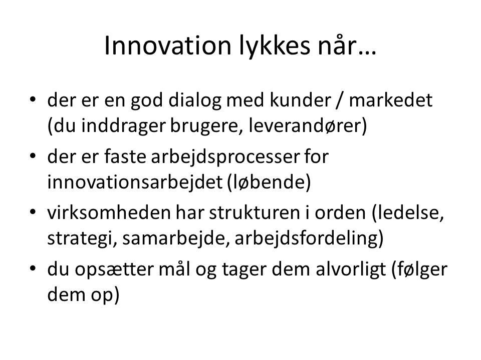 Innovation lykkes når… • der er en god dialog med kunder / markedet (du inddrager brugere, leverandører) • der er faste arbejdsprocesser for innovatio
