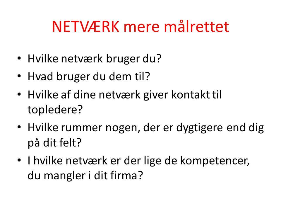 NETVÆRK mere målrettet • Hvilke netværk bruger du? • Hvad bruger du dem til? • Hvilke af dine netværk giver kontakt til topledere? • Hvilke rummer nog