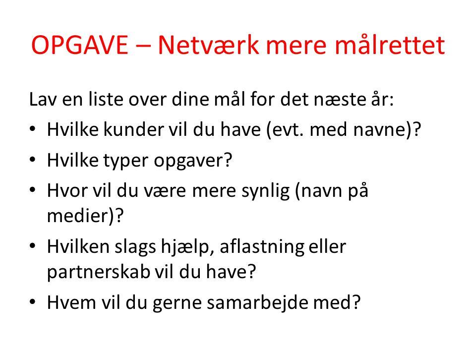 OPGAVE – Netværk mere målrettet Lav en liste over dine mål for det næste år: • Hvilke kunder vil du have (evt. med navne)? • Hvilke typer opgaver? • H