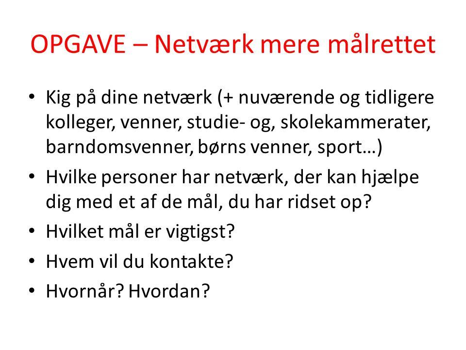 OPGAVE – Netværk mere målrettet • Kig på dine netværk (+ nuværende og tidligere kolleger, venner, studie- og, skolekammerater, barndomsvenner, børns v