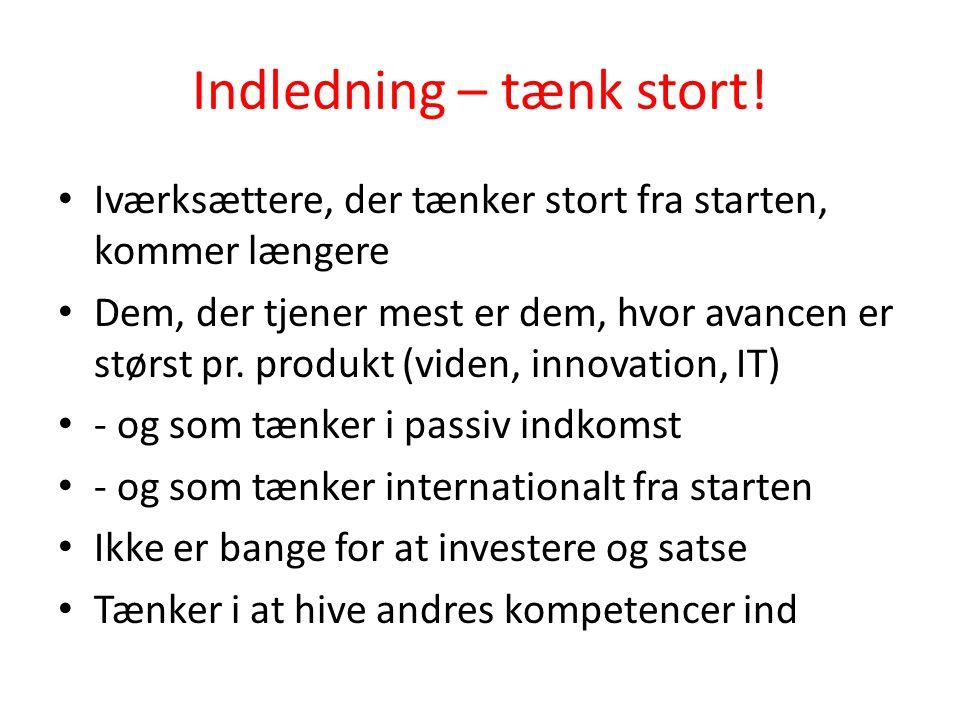 Indledning – tænk stort! • Iværksættere, der tænker stort fra starten, kommer længere • Dem, der tjener mest er dem, hvor avancen er størst pr. produk
