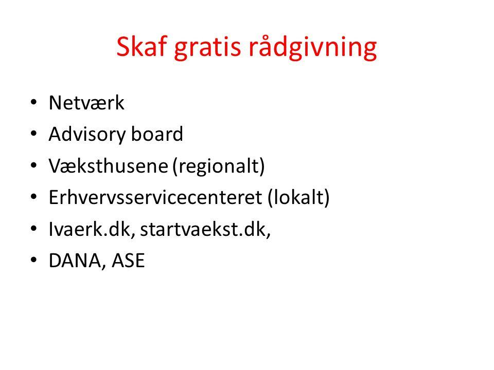 Skaf gratis rådgivning • Netværk • Advisory board • Væksthusene (regionalt) • Erhvervsservicecenteret (lokalt) • Ivaerk.dk, startvaekst.dk, • DANA, AS