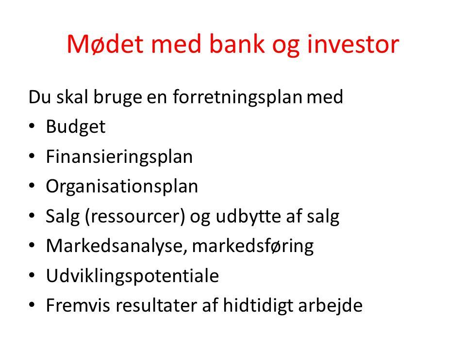 Mødet med bank og investor Du skal bruge en forretningsplan med • Budget • Finansieringsplan • Organisationsplan • Salg (ressourcer) og udbytte af sal