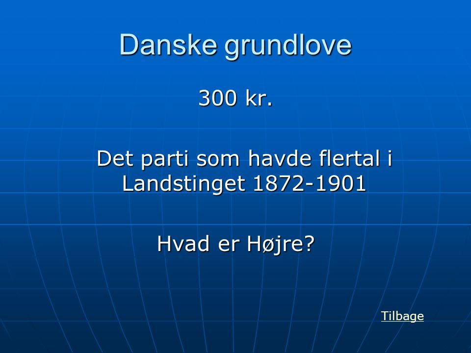Danske grundlove 300 kr. Det parti som havde flertal i Landstinget 1872-1901 Hvad er Højre? Tilbage