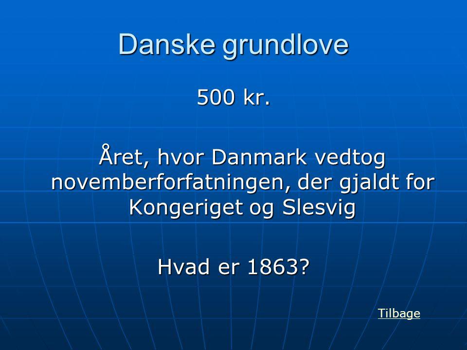 Danske grundlove 500 kr. Året, hvor Danmark vedtog novemberforfatningen, der gjaldt for Kongeriget og Slesvig Hvad er 1863? Tilbage