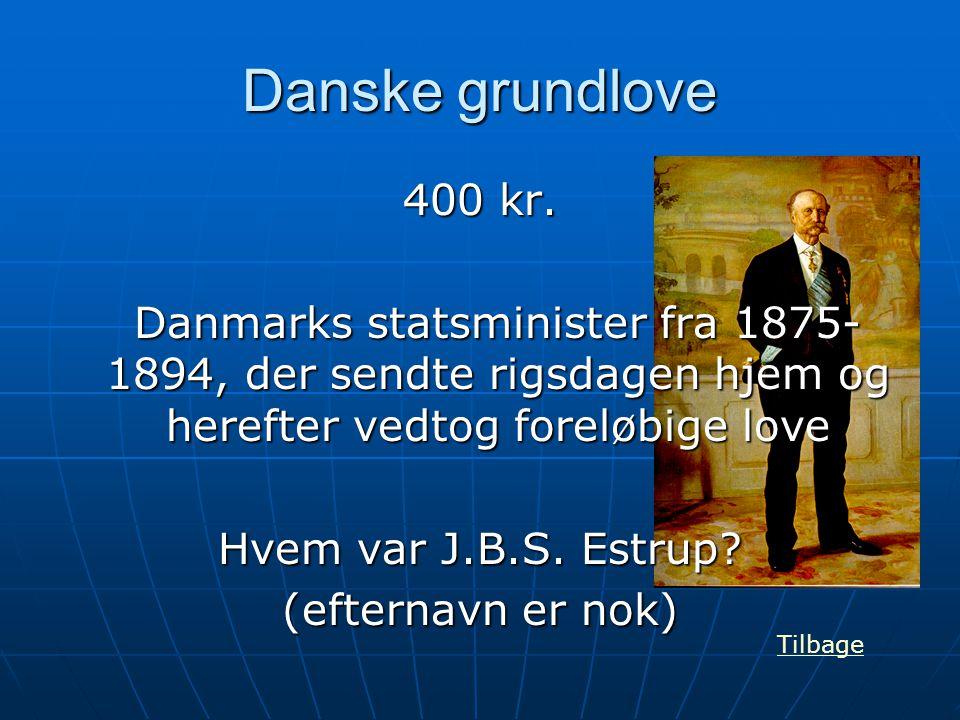 Danske grundlove 400 kr. Danmarks statsminister fra 1875- 1894, der sendte rigsdagen hjem og herefter vedtog foreløbige love Hvem var J.B.S. Estrup? (