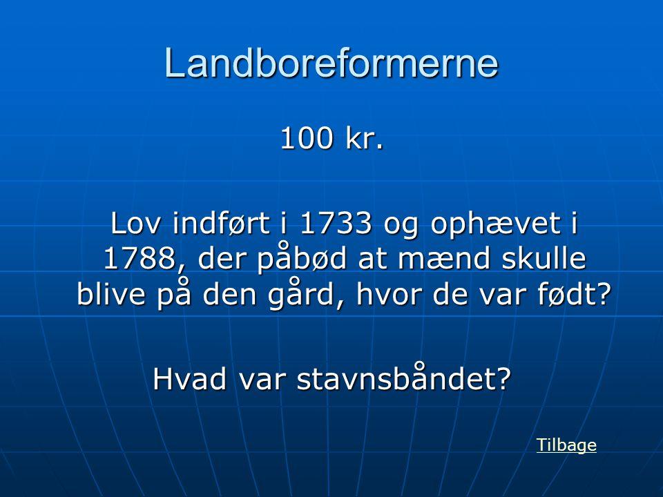 Landboreformerne 100 kr. Lov indført i 1733 og ophævet i 1788, der påbød at mænd skulle blive på den gård, hvor de var født? Hvad var stavnsbåndet? Ti