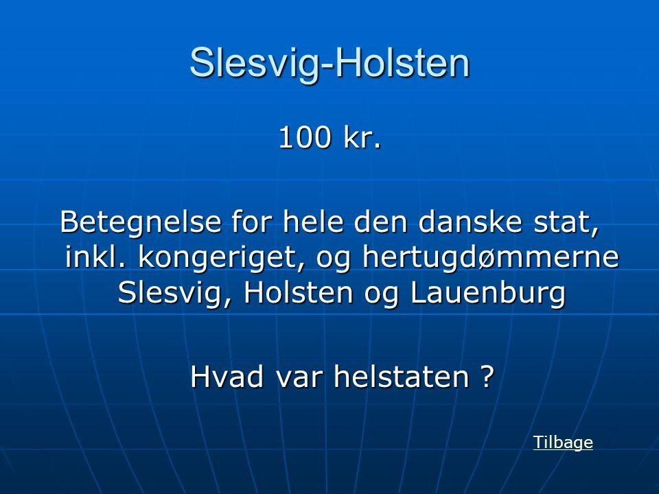 Slesvig-Holsten 100 kr. Betegnelse for hele den danske stat, inkl. kongeriget, og hertugdømmerne Slesvig, Holsten og Lauenburg Hvad var helstaten ? Ti